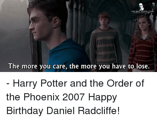 Birthday, Daniel Radcliffe, and Harry Potter: THE BEST MOVIE LIN  The more you care, the more you have to lose. - Harry Potter and the Order of the Phoenix 2007  Happy Birthday Daniel Radcliffe!