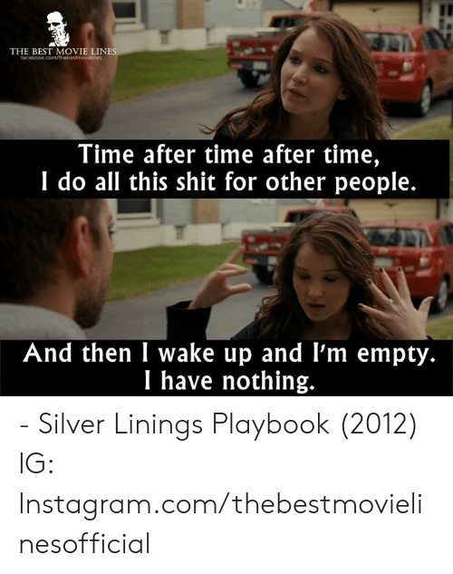 silver linings: THE BEST MOVIE LIN  Time after time after time,  I do all this shit for other people.  And then I wake up and l'm empty.  I have nothing. - Silver Linings Playbook (2012)  IG: Instagram.com/thebestmovielinesofficial