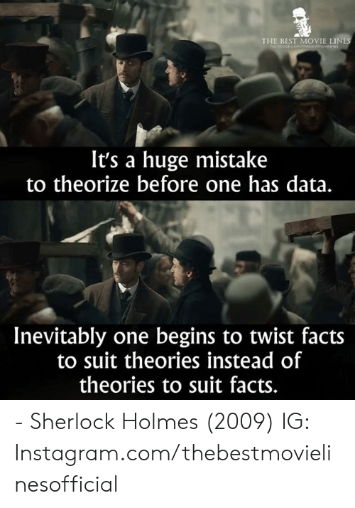 Sherlock Holmes: THE BEST MOVIE LINE  focebook.comm  It's a huge mistake  to theorize before one has data.  Inevitably one begins to twist facts  to suit theories instead of  theories to suit facts. - Sherlock Holmes (2009)  IG: Instagram.com/thebestmovielinesofficial
