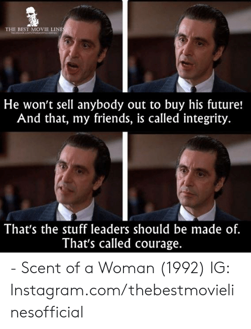 movie line: THE BEST MOVIE LINE  He won't sell anybody out to buy his future!  And that, my friends, is called integrity.  That's the stuff leaders should be made of.  That's called courage. - Scent of a Woman (1992)  IG: Instagram.com/thebestmovielinesofficial