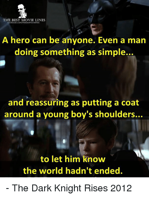 dark knight rises: THE BEST MOVIE LINES  1ocebook.com/Thebestmovieines  A hero can be anyone. Even a man  doing something as simple...  and reassuring as putting a coat  around a young boy's shoulders.  to let him know  the world hadn't ended. - The Dark Knight Rises 2012