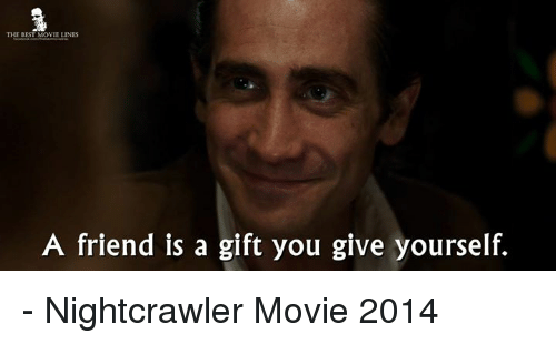 Memes, Nightcrawler, and 🤖: THE BEST MOVIE LINES  A friend is a gift you give yourself. - Nightcrawler Movie 2014