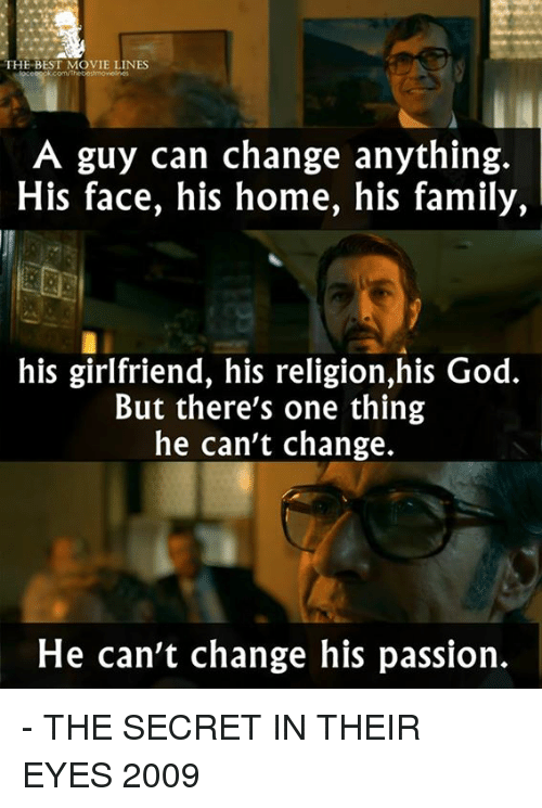 Memes, Passionate, and 🤖: THE BEST MOVIE LINES  A guy can change anything.  His face, his home, his family,  his girlfriend, his religion,his God.  But there's one thing  he can't change.  He can't change his passion. - THE SECRET IN THEIR EYES 2009