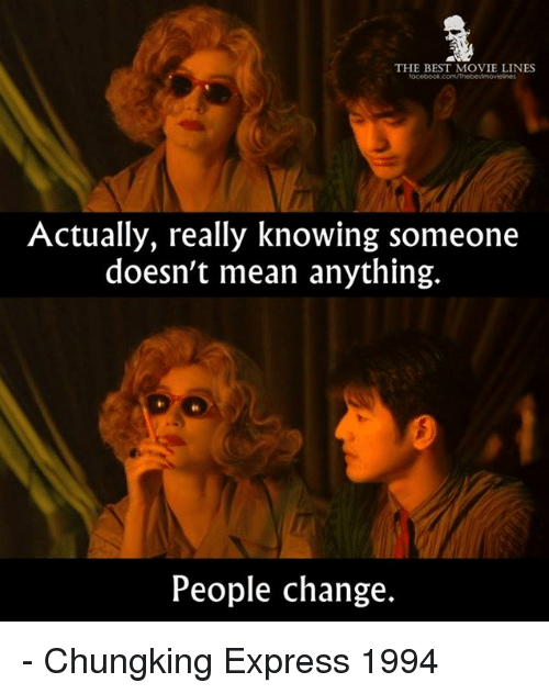 movie line: THE BEST MOVIE LINES  Actually, really knowing someone  doesn't mean anything.  People change. - Chungking Express 1994