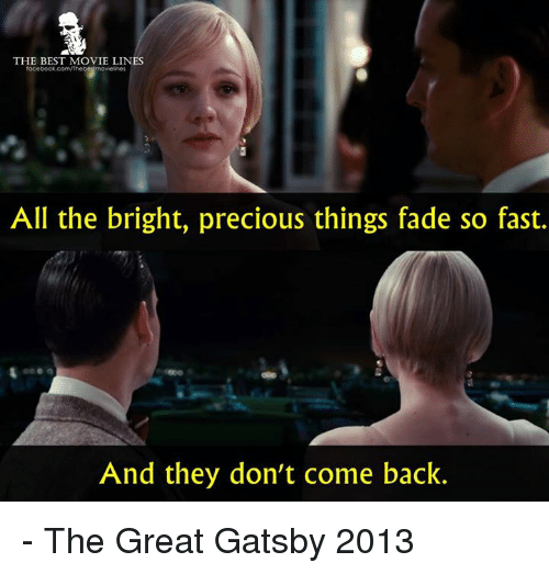 The Great Gatsby: THE BEST MOVIE LINES  All the bright, precious things fade so fast.  And they don't come back. - The Great Gatsby 2013