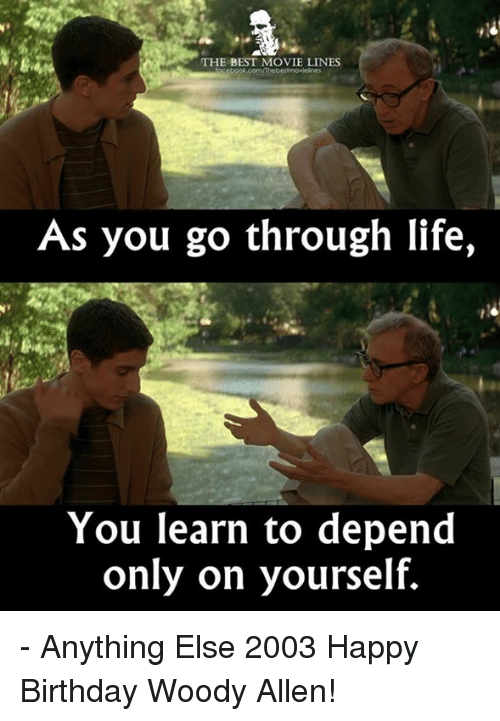 Woody Allen: THE BEST MOVIE LINES  As you go through life  You learn to depend  only on yourself. - Anything Else 2003  Happy Birthday Woody Allen!