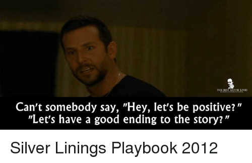 """silver linings: THE BEST MOVIE LINES  Can't somebody say, """"Hey, let's be positive?  """"Let's have a good ending to the story? Silver Linings Playbook 2012"""