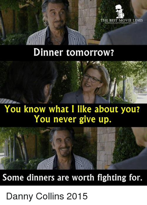 movie line: THE BEST MOVIE LINES  Dinner tomorrow?  You know what I like about you?  You never give up.  Some dinners are worth fighting for. Danny Collins 2015