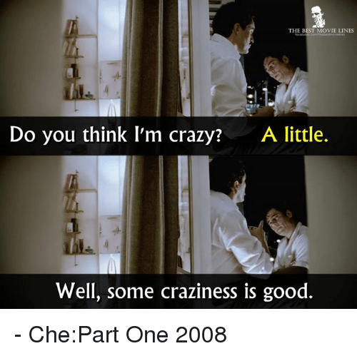 think-im-crazy: THE BEST MOVIE LINES  Do you think I'm crazy?  A little.  Well, some craziness is good - Che:Part One 2008
