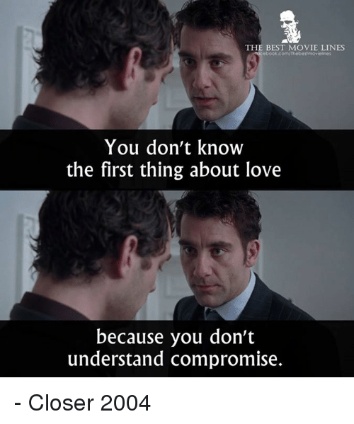 movie lines: THE BEST MOVIE LINES  ebook.com/thebestmovielines  You don't know  the first thing about love  because you don't  understand compromise. - Closer 2004