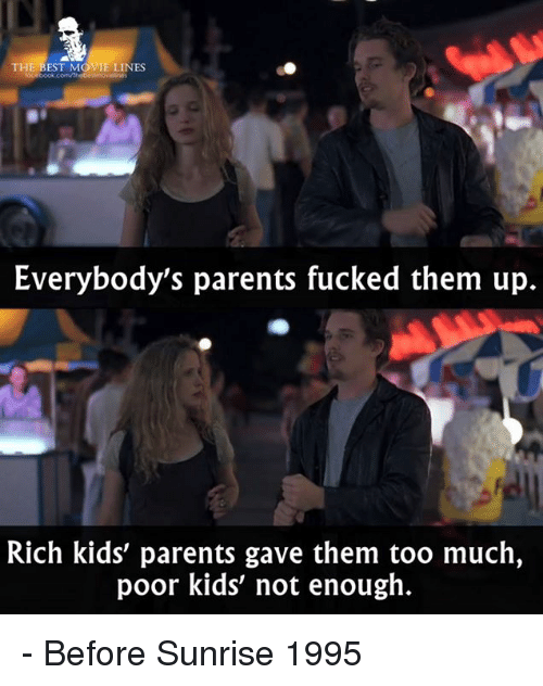 Rich Kid: THE BEST MOVIE LINES  Everybody's parents fucked them up.  Rich kids' parents gave them too much,  poor kids' not enough. - Before Sunrise 1995
