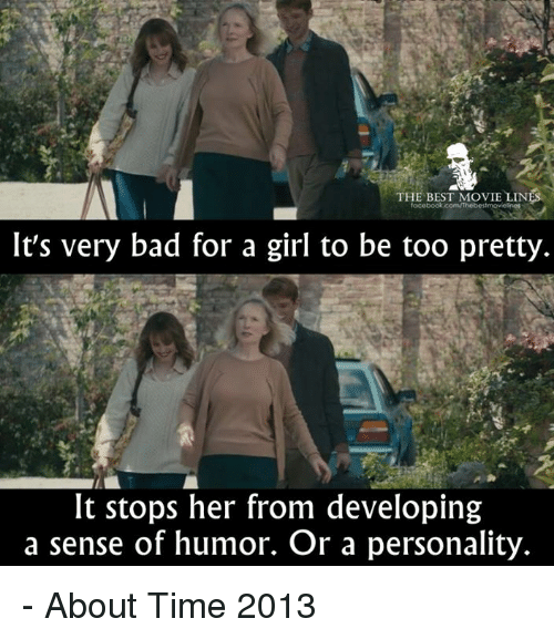Bad, Facebook, and Memes: THE BEST MOVIE LINES  facebook.com/Thebes  It's very bad for a girl to be too pretty.  It stops her from developing  a sense of humor. Or a personality. - About Time 2013