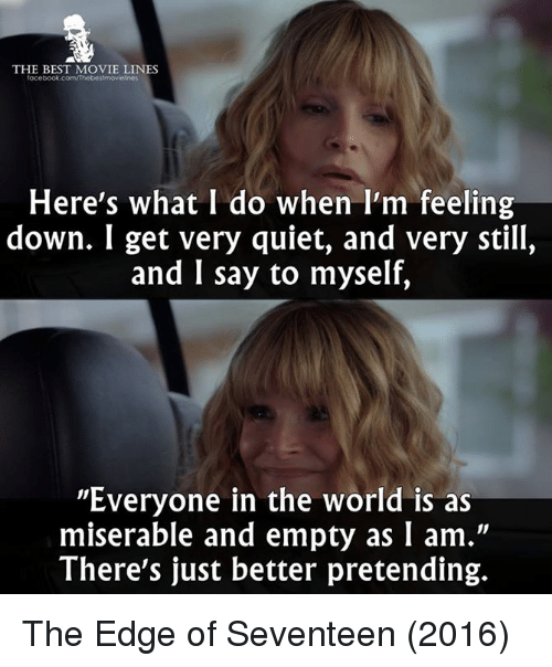 "movie line: THE BEST MOVIE LINES  facebook.com/Thebes!movielnes  Here's what I do when I'm feeling  down. I get very quiet, and very still,  and I say to myself,  ""Everyone in the world is as  miserable and empty as I am.""  There's just better pretending. The Edge of Seventeen (2016)"
