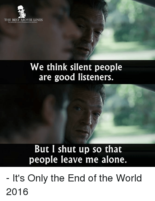 movie line: THE BEST MOVIE LINES  facebook.com/Thebestmovelnes  We think silent people  are good listeners.  But I shut up so that  people leave me alone. - It's Only the End of the World 2016