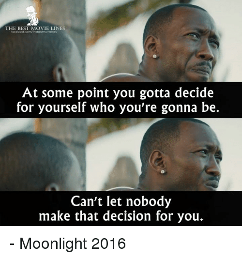 best movies: THE BEST MOVIE LINES  facebook.com/Thebestmovieknes  At some point you gotta decide  for yourself who you're gonna be.  Can't let nobody  make that decision for you. - Moonlight 2016