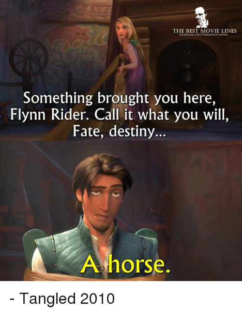 Destiny, Facebook, and Memes: THE BEST MOVIE LINES  facebook.com/Thebestmovielnes  Something brought you here,  Flynn Rider. Call it what you will,  Fate, destiny...  A horse. - Tangled 2010