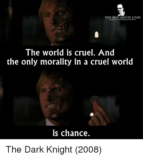 movie line: THE BEST MOVIE LINES  facebook.com/Thebestmovielnes  The world is cruel. And  the only morality in a cruel world  is chance. The Dark Knight (2008)