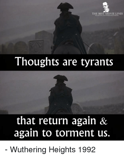 tormented: THE BEST MOVIE LINES  facebook com UTnebeitmovleknos  Thoughts are tyrants  that return again &  again to torment us. - Wuthering Heights 1992
