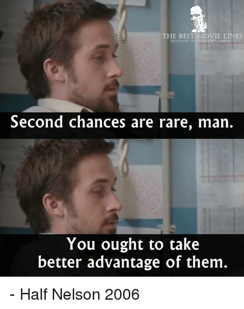 movie lines: THE BEST MOVIE LINES  facebook.convthebestmovielines  Second chances are rare, man.  You ought to take  better advantage of them - Half Nelson 2006
