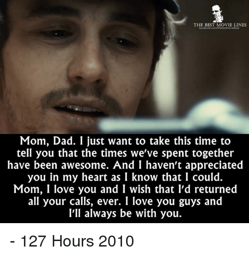 I Love You, Man: THE BEST MOVIE LINES  focebook.com/Thebeltmovelines  Mom, Dad. I just want to take this time to  tell you that the times we've spent together  have been awesome. And I haven't appreciated  you in my heart as I know that I could.  Mom, I love you and I wish that I'd returned  all your calls, ever. I love you guys and  I'll always be with you. - 127 Hours 2010