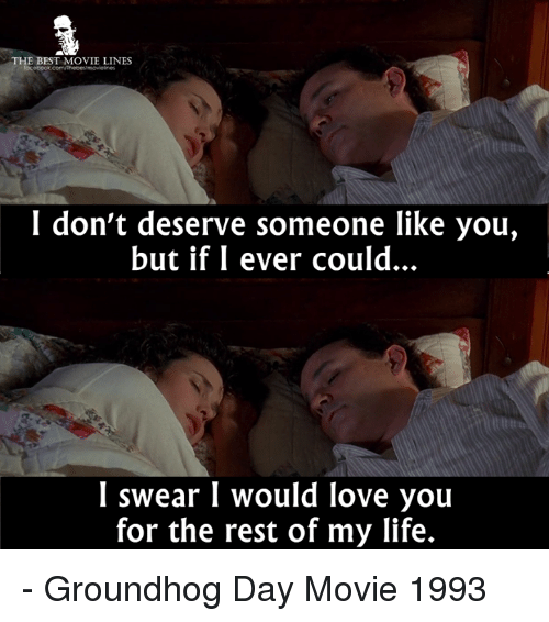 Life, Love, and Memes: THE BEST MOVIE LINES  focebook.com/Thebestmovelnes  I don't deserve someone like you,  but if I ever could.  I swear I would love you  for the rest of my life. - Groundhog Day Movie 1993