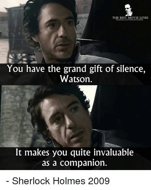 Sherlock Holmes: THE BEST MOVIE LINES  focebook.com/thebestmovieines  You have the grand gift of silence,  Watson.  It makes you quite invaluable  as a companion. - Sherlock Holmes 2009