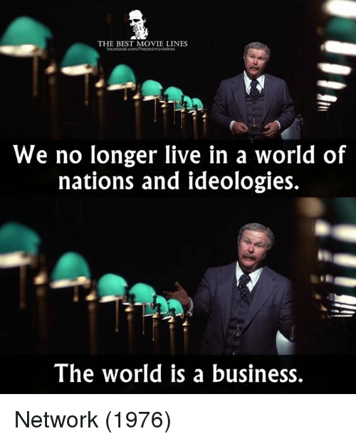 movie line: THE BEST MOVIE LINES  focebook.com/Thebestmovielines  We no longer live in a world of  nations and ideologies.  The world is a business. Network (1976)