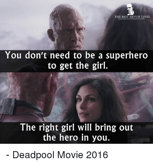 movie line: THE BEST MOVIE LINES  focebook com/Thebestmoviolines  You don't need to be a superhero  to get the girl.  The right girl will bring out  the hero in you. - Deadpool Movie 2016
