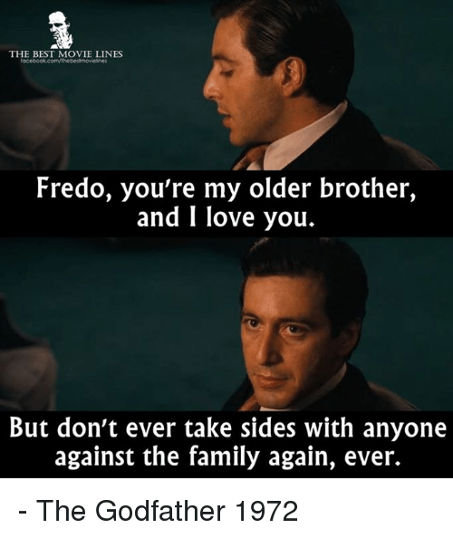 godfathers: THE BEST MOVIE LINES  Fredo, you're my older brother,  and I love you.  But don't ever take sides with anyone  against the family again, ever. - The Godfather 1972