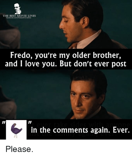 best movies: THE BEST MOVIE LINES  Fredo, you're my older brother,  and I love you. But don't ever post  in the comments again. Ever. Please.