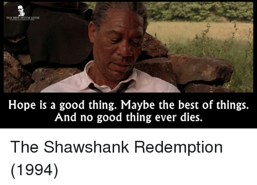 movie line: THE BEST MOVIE LINES  Hope is a good thing. Maybe the best of things.  And no good thing ever dies. The Shawshank Redemption (1994)