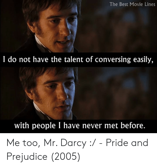 movie lines: The Best Movie Lines  I do not have the talent of conversing easily,  with people I have never met before. Me too, Mr. Darcy :/  - Pride and Prejudice (2005)