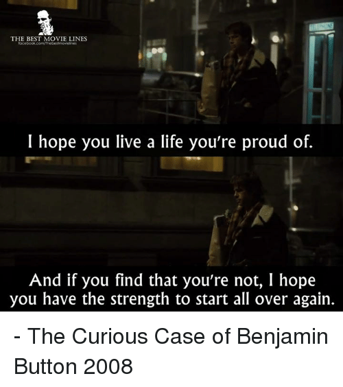 movie lines: THE BEST MOVIE LINES  I hope you live a life you're proud of.  And if you find that you're not, I hope  you have the strength to start all over again. - The Curious Case of Benjamin Button 2008