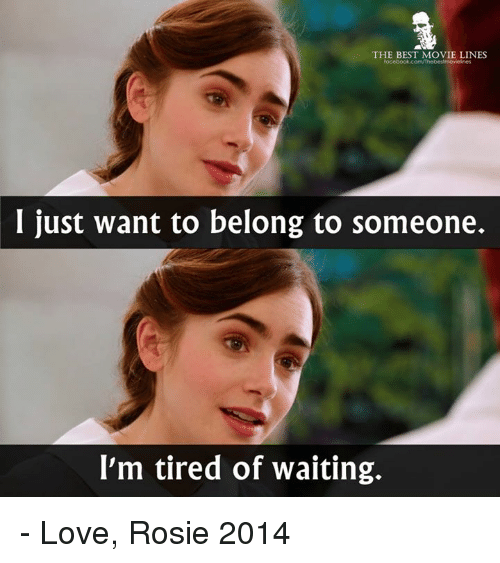 movie lines: THE BEST MOVIE LINES  I just want to belong to someone.  I'm tired of waiting. - Love, Rosie 2014