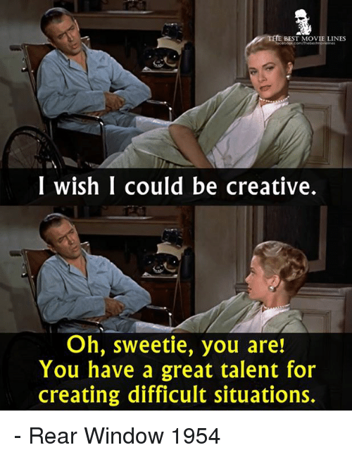 Memes, Best, and Movie: THE BEST MOVIE LINES  I wish I could be creative.  Oh, sweetie, you are!  You have a great talent for  creating difficult situations. - Rear Window 1954