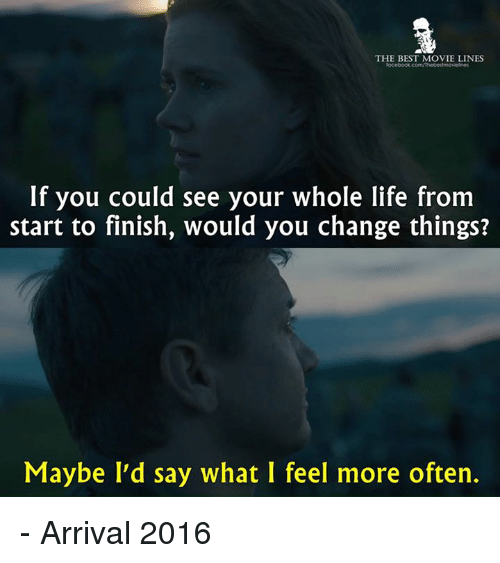 movie line: THE BEST MOVIE LINES  If you could see your whole life from  start to finish, would you change things?  Maybe I'd say what I feel more often. - Arrival 2016