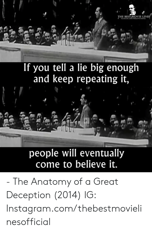 movie lines: THE BEST MOVIE LINES  If you tell a lie big enough  and keep repeating it,  people will eventually  come to believe it. - The Anatomy of a Great Deception (2014)  IG: Instagram.com/thebestmovielinesofficial