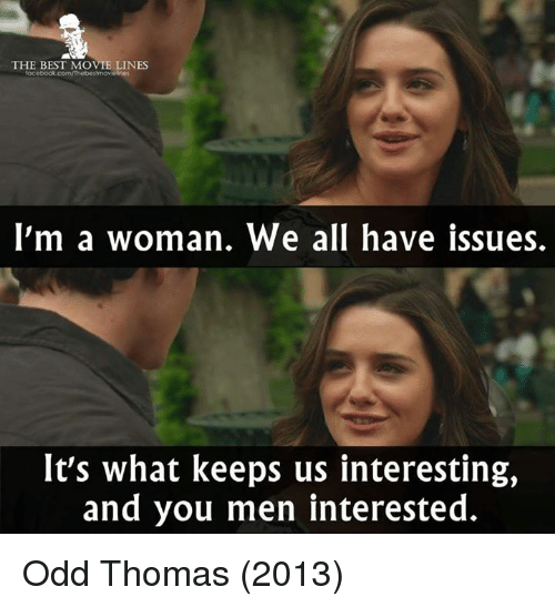 movie line: THE BEST MOVIE LINES  I'm a woman. We all have issues.  It's what keeps us interesting,  and you men interested. Odd Thomas (2013)