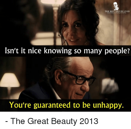 best movies: THE BEST MOVIE LINES  Isn't it nice knowing so many people?  You're guaranteed to be unhappy. - The Great Beauty 2013