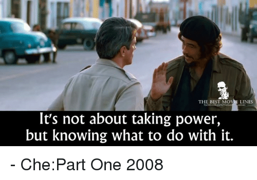 movie line: THE BEST MOVIE LINES  It's not about taking power,  but knowing what to do with it. - Che:Part One 2008