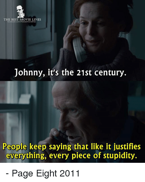 movie line: THE BEST MOVIE LINES  Johnny, it's the 21st century  People keep saying that like it justifies  everything, every piece of stupidity. - Page Eight 2011