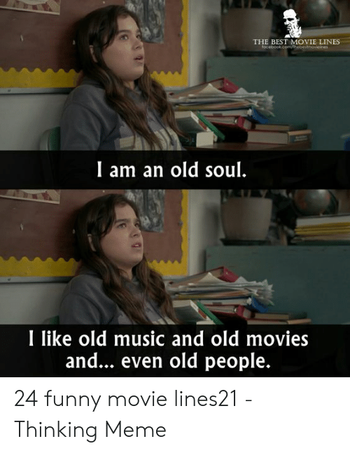 Funny Movie Memes: THE BEST MOVIE LINES  locebook.comhebestmovieines  I am an old soul.  I like old music and old movies  and... even old people. 24 funny movie lines21 - Thinking Meme