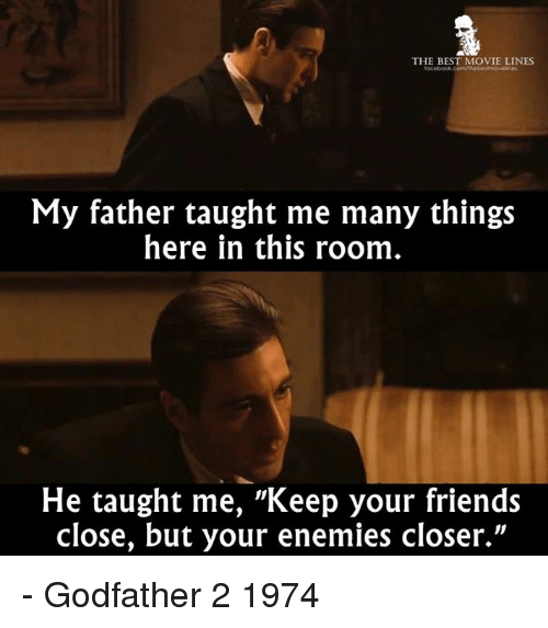 "godfathers: THE BEST MOVIE LINES  My father taught me many things  here in this room  He taught me, ""Keep your friends  close, but your enemies closer."" - Godfather 2 1974"