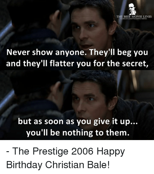 movie line: THE BEST MOVIE LINES  Never show anyone. They'll beg you  and they'll flatter you for the secret,  but as soon as you give it up...  you'll be nothing to them. - The Prestige 2006  Happy Birthday Christian Bale!