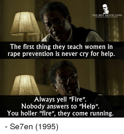 """Fire, Memes, and Best: THE BEST MOVIE LINES  ocebook.com/rhebestmovielines  The first thing they teach women in  rape prevention is never cry for help.  Always yell """"Fire"""".  Nobody answers to """"Help"""".  You holler """"fire"""", they come running. - Se7en (1995)"""