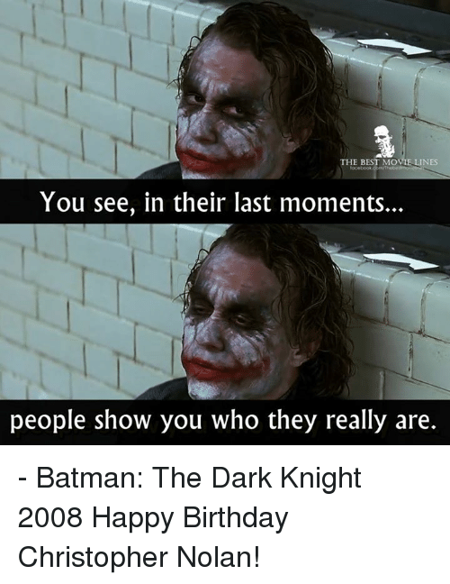 movie lines: THE BEST MOVIE LINES  ocebook  You see, in their last moments.  people show you who they really are. - Batman: The Dark Knight 2008  Happy Birthday Christopher Nolan!