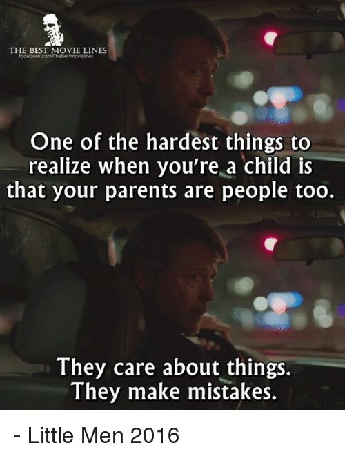 best movies: THE BEST MOVIE LINES  One of the hardest things to  realize when you're a child is  that your parents are people too.  They care about things.  They make mistakes. - Little Men 2016