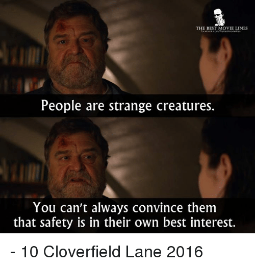 movie line: THE BEST MOVIE LINES  People are strange creatures.  You can't always convince them  that safety is in their own best interest. - 10 Cloverfield Lane 2016