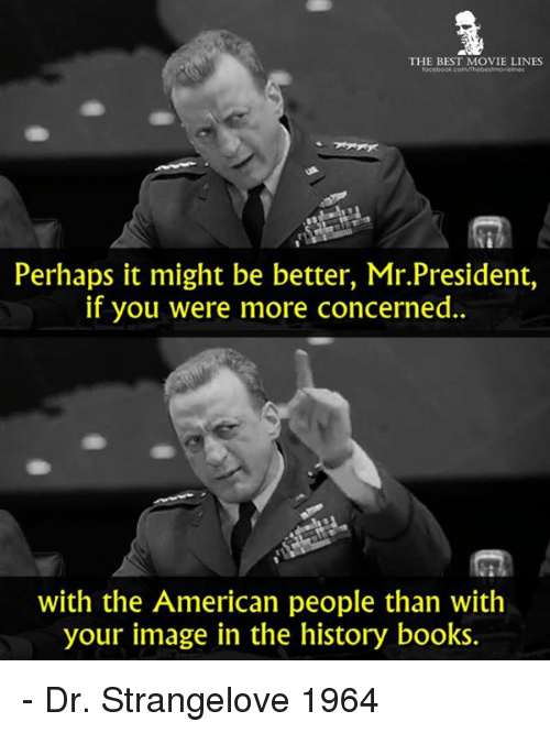 Perhapes: THE BEST MOVIE LINES  Perhaps it might be better, Mr.President,  if you were more concerned.  with the American people than with  your image in the history books. - Dr. Strangelove 1964