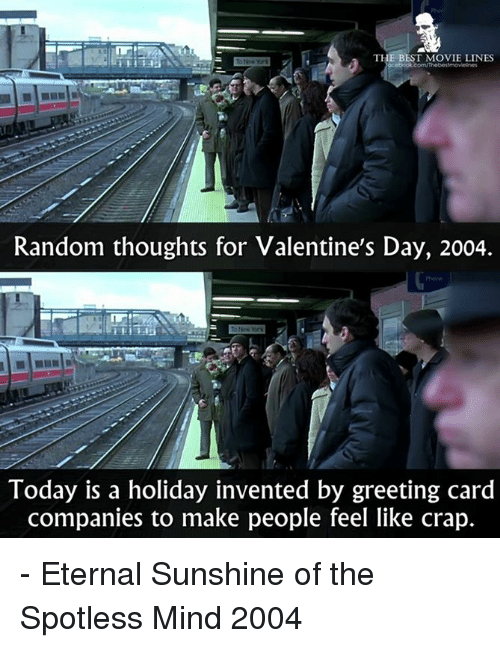 best movies: THE BEST MOVIE LINES  Random thoughts for Valentine's Day, 2004.  Today is a holiday invented by greeting card  companies to make people feel like crap. - Eternal Sunshine of the Spotless Mind 2004